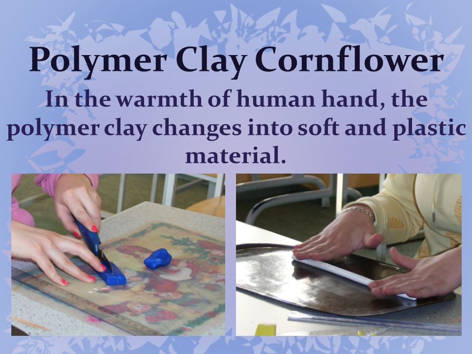 In the warmth of human hand, the polymer clay changes into soft and plastic material. Polymer Clay Cornflower