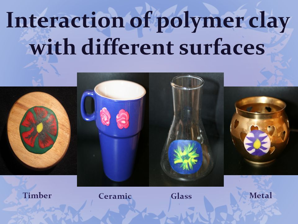 Interaction of polymer clay with different surfaces Timber CeramicGlass Metal