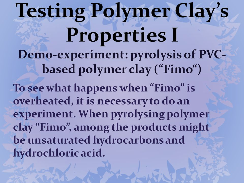 Testing Polymer Clays Properties I Demo-experiment: pyrolysis of PVC- based polymer clay (Fimo) To see what happens when Fimo is overheated, it is nec