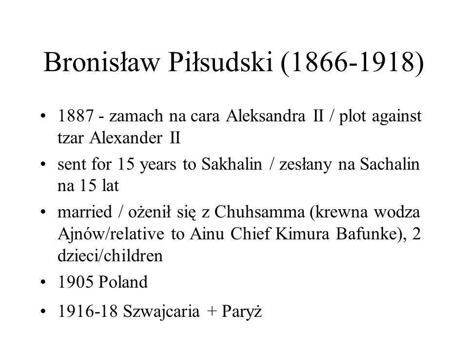 Bronisław Piłsudski (1866-1918) 1887 - zamach na cara Aleksandra II / plot against tzar Alexander II sent for 15 years to Sakhalin / zesłany na Sachal