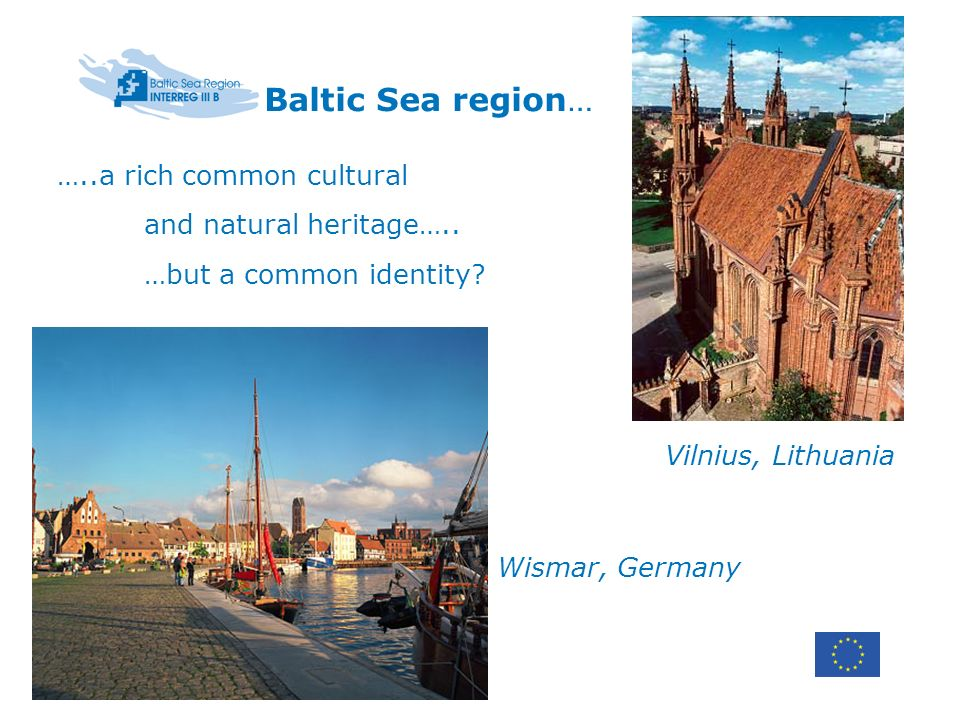 Baltic Sea region… …..a rich common cultural and natural heritage….. …but a common identity? Vilnius, Lithuania Wismar, Germany