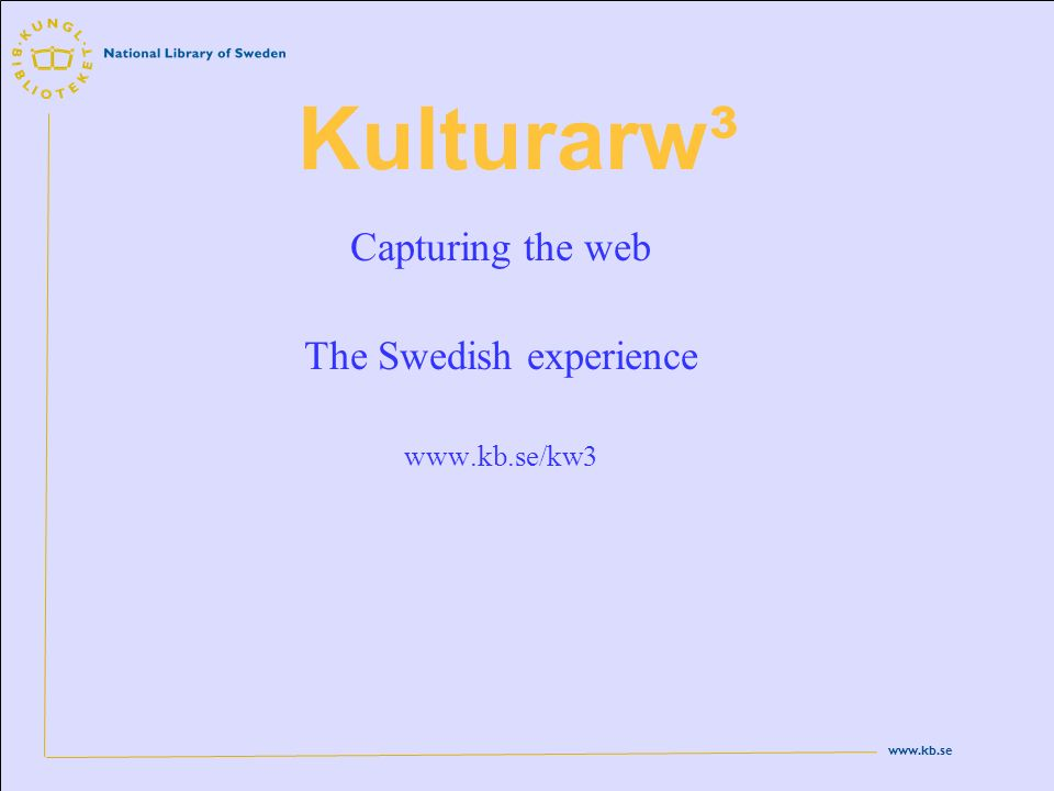 www.kb.se Kulturarw³ Capturing the web The Swedish experience www.kb.se/kw3