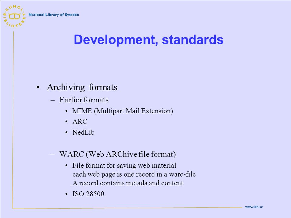 www.kb.se Development, standards Archiving formats –Earlier formats MIME (Multipart Mail Extension) ARC NedLib –WARC (Web ARChive file format) File fo