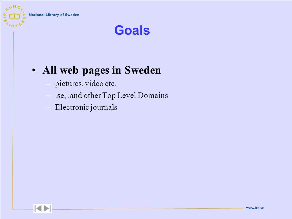 www.kb.se Goals All web pages in Sweden –pictures, video etc. –.se,.and other Top Level Domains –Electronic journals