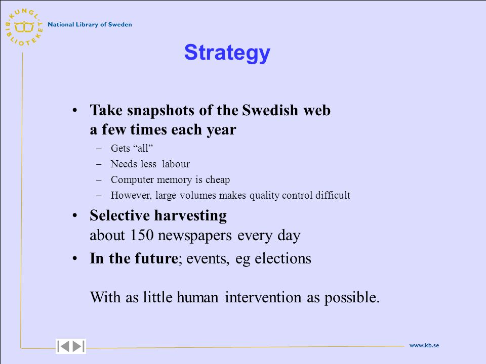www.kb.se Strategy Take snapshots of the Swedish web a few times each year –Gets all –Needs less labour –Computer memory is cheap –However, large volu