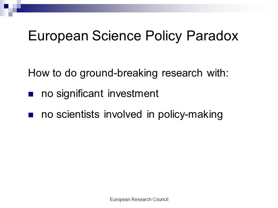 European Research Council European Science Policy Paradox How to do ground-breaking research with: no significant investment no scientists involved in policy-making