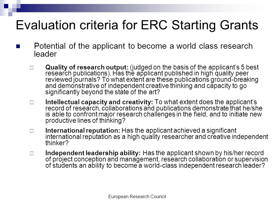 European Research Council Evaluation criteria for ERC Starting Grants Potential of the applicant to become a world class research leader Quality of research output: (judged on the basis of the applicants 5 best research publications).