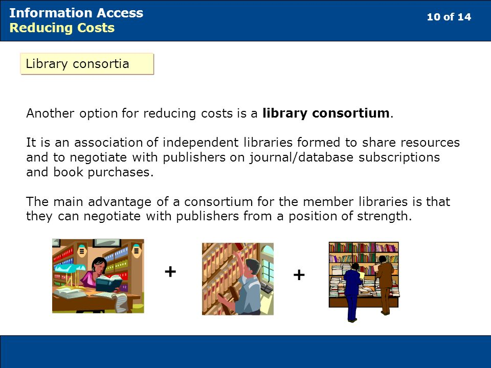 10 of 14 Information Access Reducing Costs Library consortia Another option for reducing costs is a library consortium. It is an association of indepe