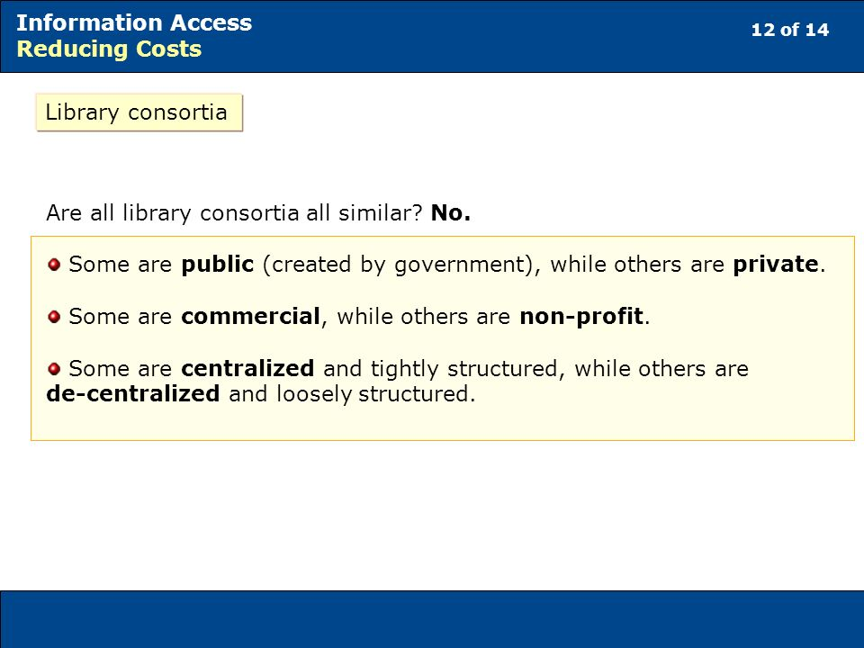 12 of 14 Information Access Reducing Costs Library consortia Are all library consortia all similar? No. Some are public (created by government), while