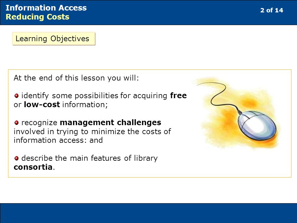 2 of 14 Information Access Reducing Costs Learning Objectives At the end of this lesson you will: identify some possibilities for acquiring free or lo