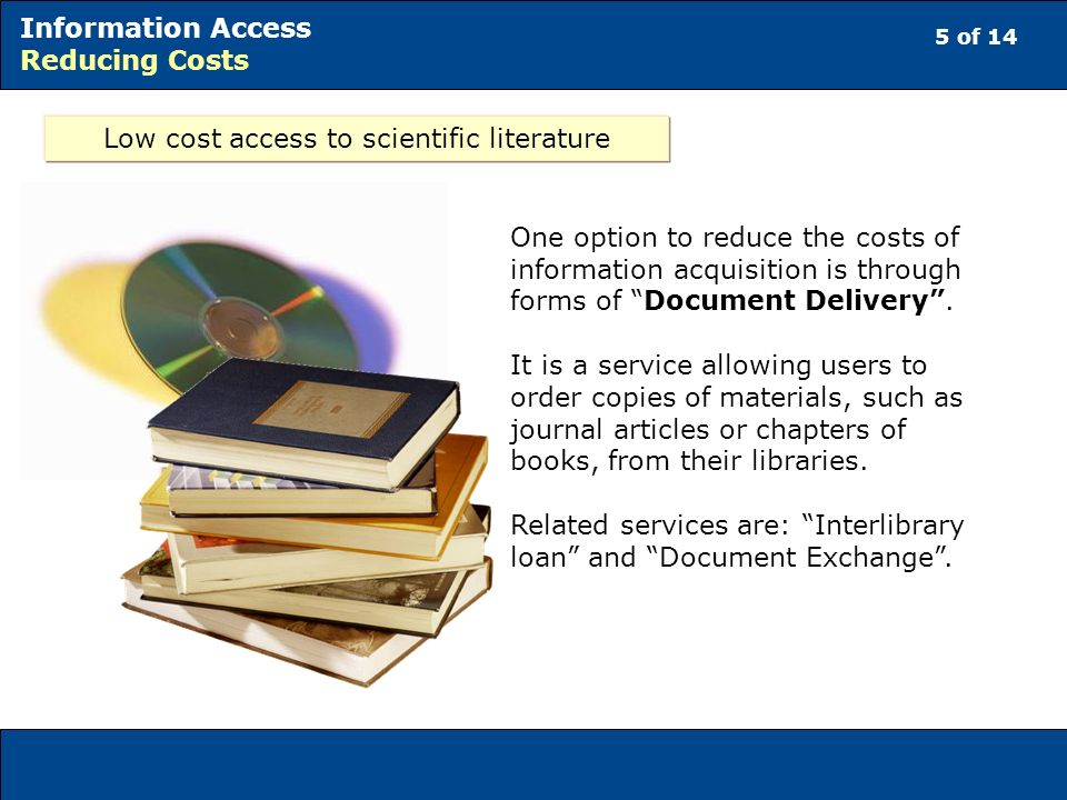 6 of 14 Information Access Reducing Costs Low cost access to scientific literature Where Internet access is poor, there are information services that offer free and open access to scientific literature, such as the e-Journals Delivery Service (eJDS).