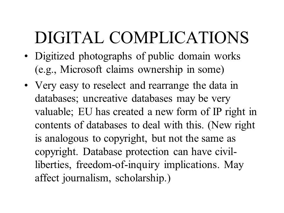 DIGITAL COMPLICATIONS Digitized photographs of public domain works (e.g., Microsoft claims ownership in some) Very easy to reselect and rearrange the
