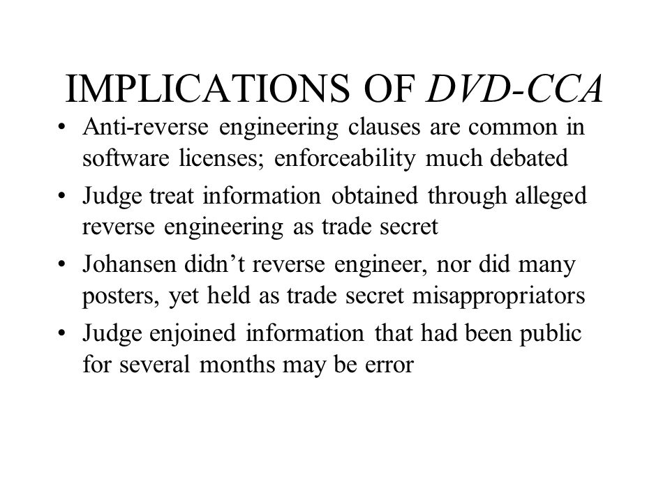 IMPLICATIONS OF DVD-CCA Anti-reverse engineering clauses are common in software licenses; enforceability much debated Judge treat information obtained