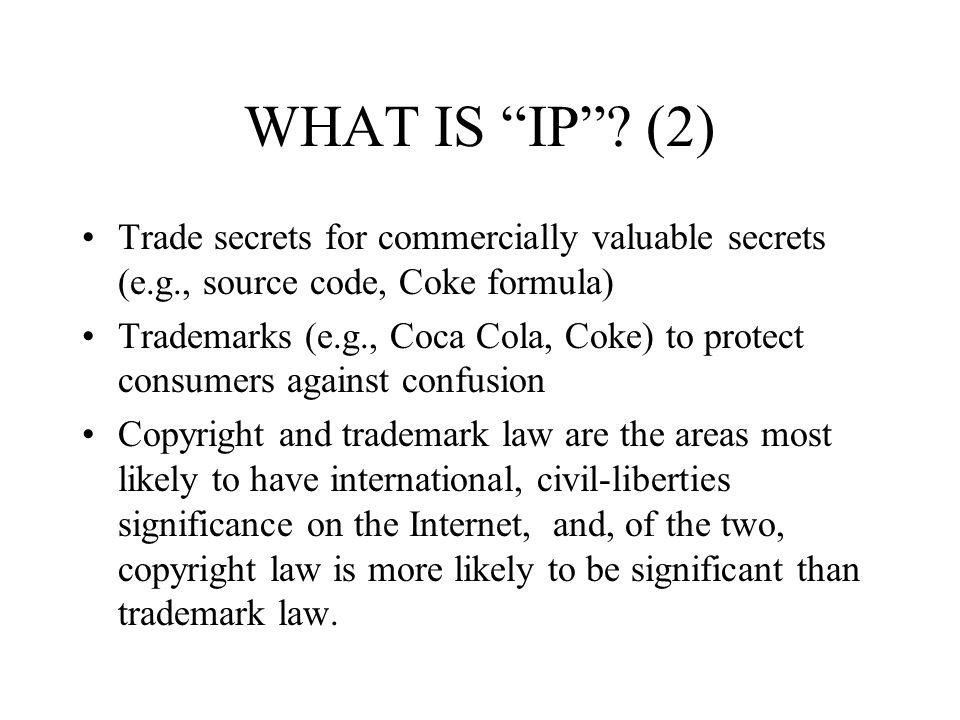 WHAT IS IP? (2) Trade secrets for commercially valuable secrets (e.g., source code, Coke formula) Trademarks (e.g., Coca Cola, Coke) to protect consum