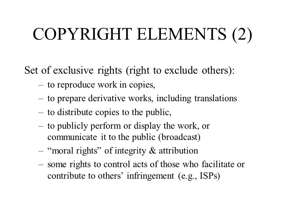 COPYRIGHT ELEMENTS (2) Set of exclusive rights (right to exclude others): –to reproduce work in copies, –to prepare derivative works, including transl