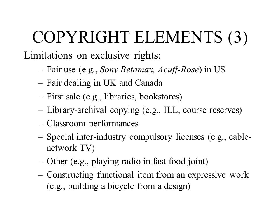 COPYRIGHT ELEMENTS (3) Limitations on exclusive rights: –Fair use (e.g., Sony Betamax, Acuff-Rose) in US –Fair dealing in UK and Canada –First sale (e