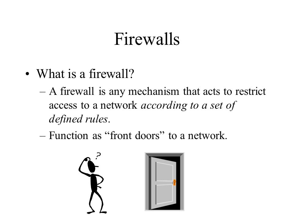 Firewalls What is a firewall? –A firewall is any mechanism that acts to restrict access to a network according to a set of defined rules. –Function as