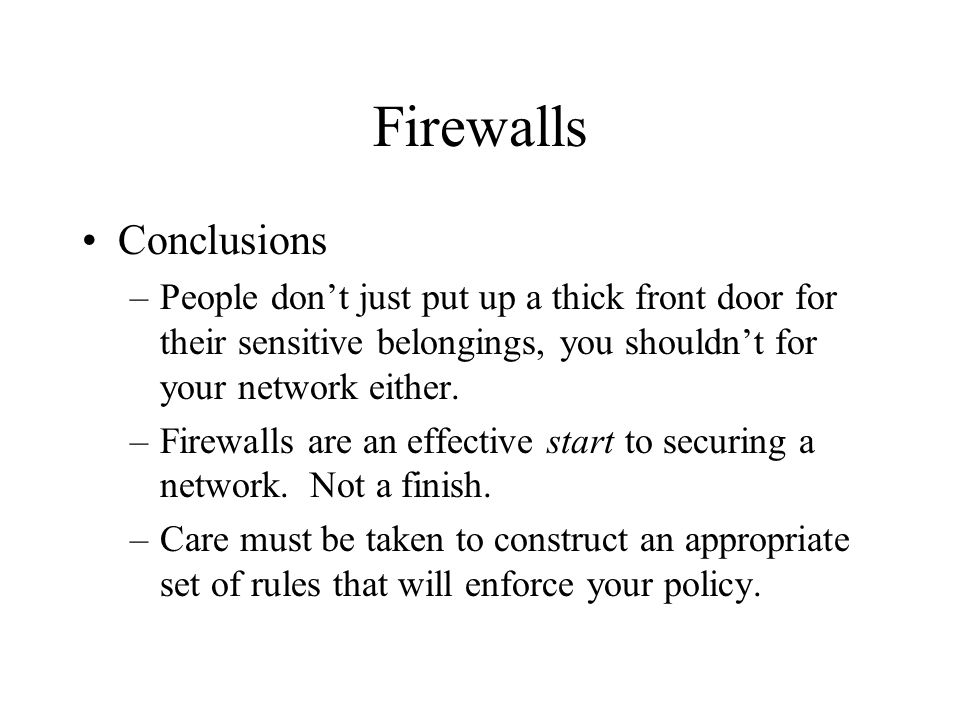 Firewalls Conclusions –People dont just put up a thick front door for their sensitive belongings, you shouldnt for your network either. –Firewalls are