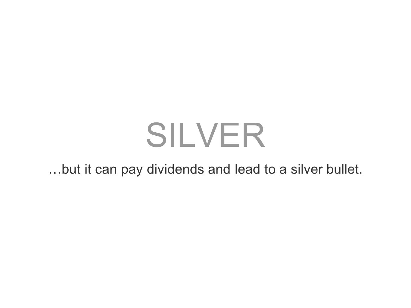 SILVER …but it can pay dividends and lead to a silver bullet.
