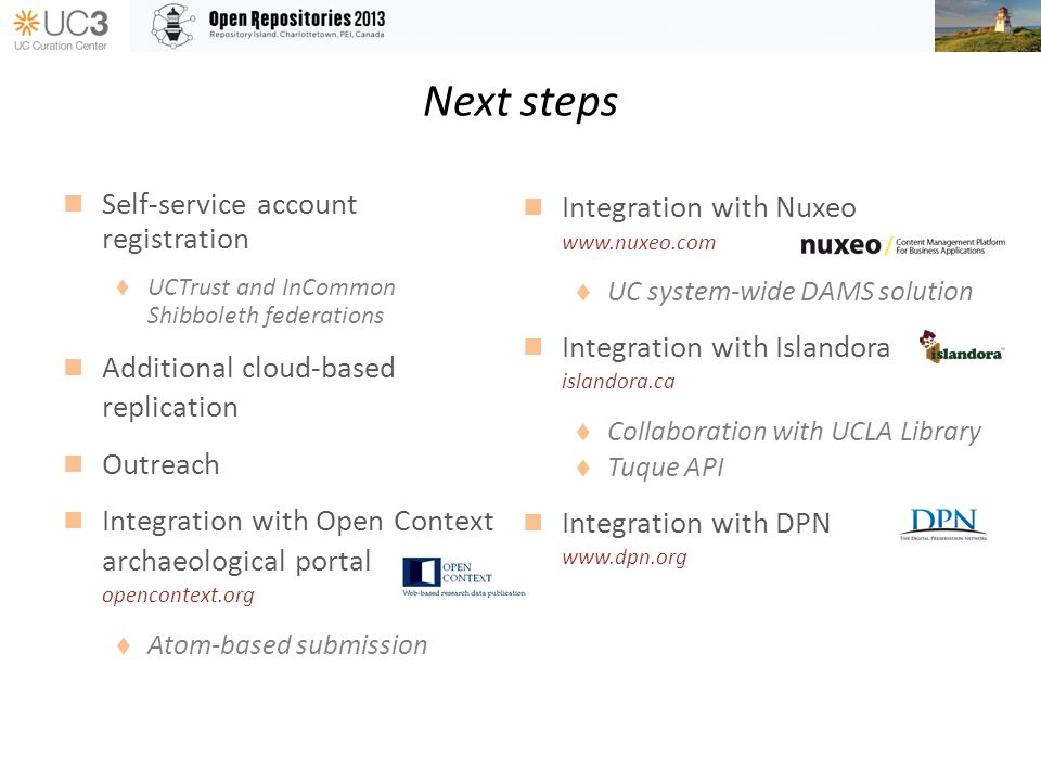 Next steps Self-service account registration UCTrust and InCommon Shibboleth federations Additional cloud-based replication Outreach Integration with Open Context archaeological portal opencontext.org Atom-based submission Integration with Nuxeo www.nuxeo.com UC system-wide DAMS solution Integration with Islandora islandora.ca Collaboration with UCLA Library Tuque API Integration with DPN www.dpn.org