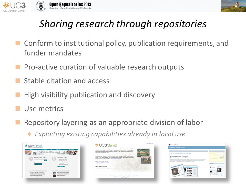 Sharing research through repositories Conform to institutional policy, publication requirements, and funder mandates Pro-active curation of valuable research outputs Stable citation and access High visibility publication and discovery Use metrics Repository layering as an appropriate division of labor Exploiting existing capabilities already in local use