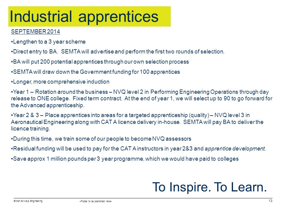British Airways Engineering 13 To Inspire. To Learn. Industrial apprentices SEPTEMBER 2014 Lengthen to a 3 year scheme Direct entry to BA. SEMTA will