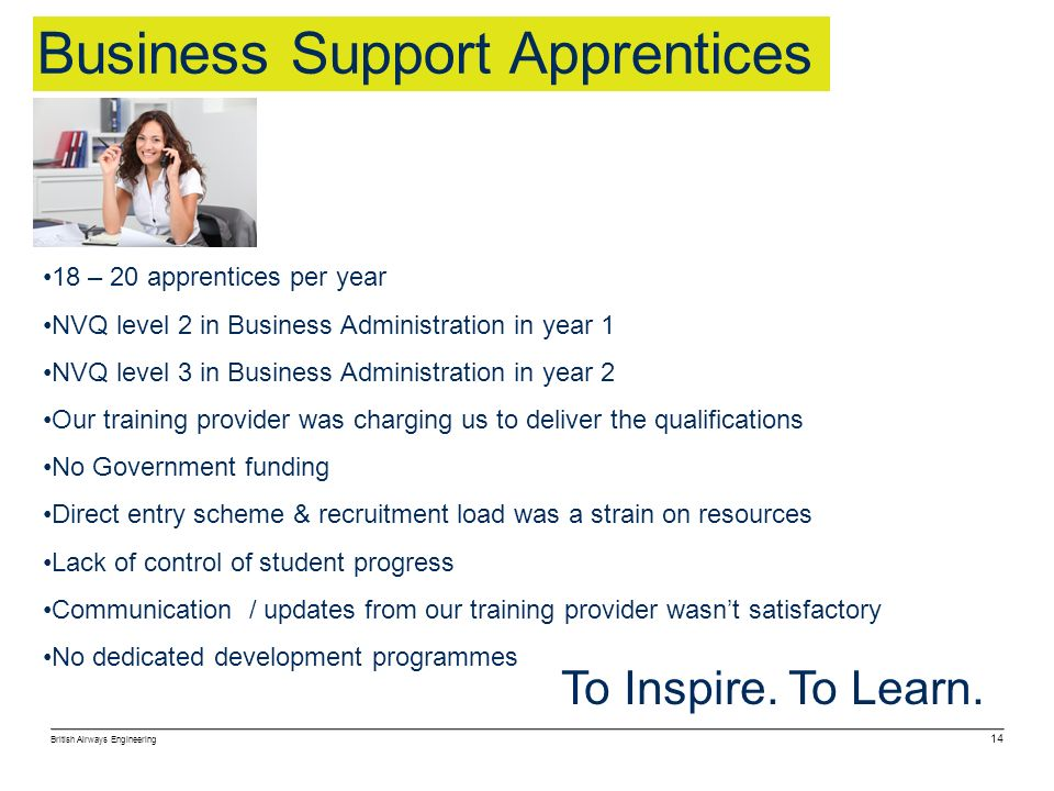 British Airways Engineering 14 To Inspire. To Learn. Business Support Apprentices 18 – 20 apprentices per year NVQ level 2 in Business Administration