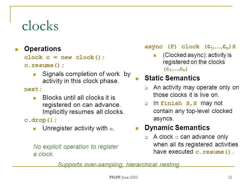 PPoPP June 2005 21 clocks Operations clock c = new clock(); c.resume(); Signals completion of work by activity in this clock phase. next; Blocks until