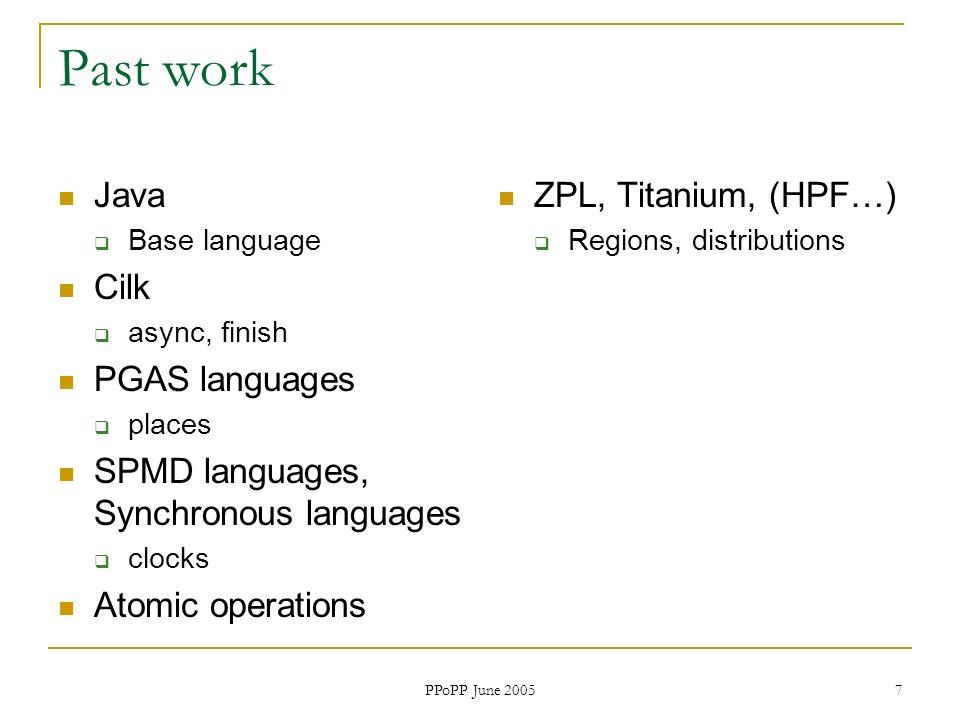 PPoPP June 2005 7 Past work Java Base language Cilk async, finish PGAS languages places SPMD languages, Synchronous languages clocks Atomic operations ZPL, Titanium, (HPF…) Regions, distributions