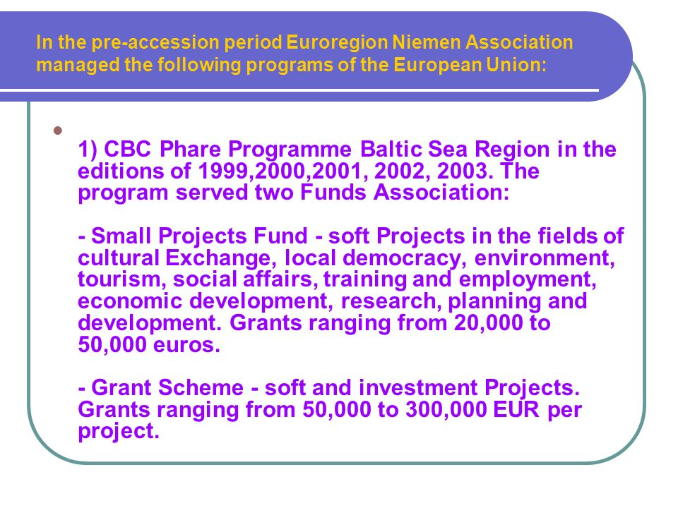 In the pre-accession period Euroregion Niemen Association managed the following programs of the European Union: 1) CBC Phare Programme Baltic Sea Region in the editions of 1999,2000,2001, 2002, 2003.