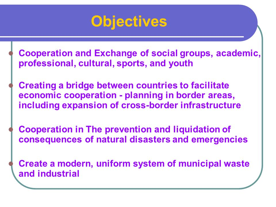 Cooperation and Exchange of social groups, academic, professional, cultural, sports, and youth Creating a bridge between countries to facilitate economic cooperation - planning in border areas, including expansion of cross-border infrastructure Cooperation in The prevention and liquidation of consequences of natural disasters and emergencies Create a modern, uniform system of municipal waste and industrial Objectives