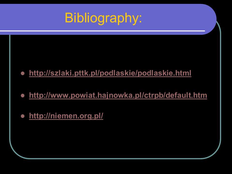 Bibliography: http://szlaki.pttk.pl/podlaskie/podlaskie.html http://www.powiat.hajnowka.pl/ctrpb/default.htm http://niemen.org.pl/
