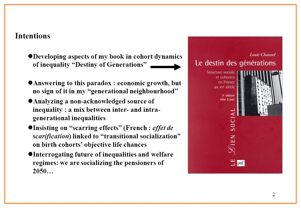 2 Intentions lDeveloping aspects of my book in cohort dynamics of inequality Destiny of Generations lAnswering to this paradox : economic growth, but