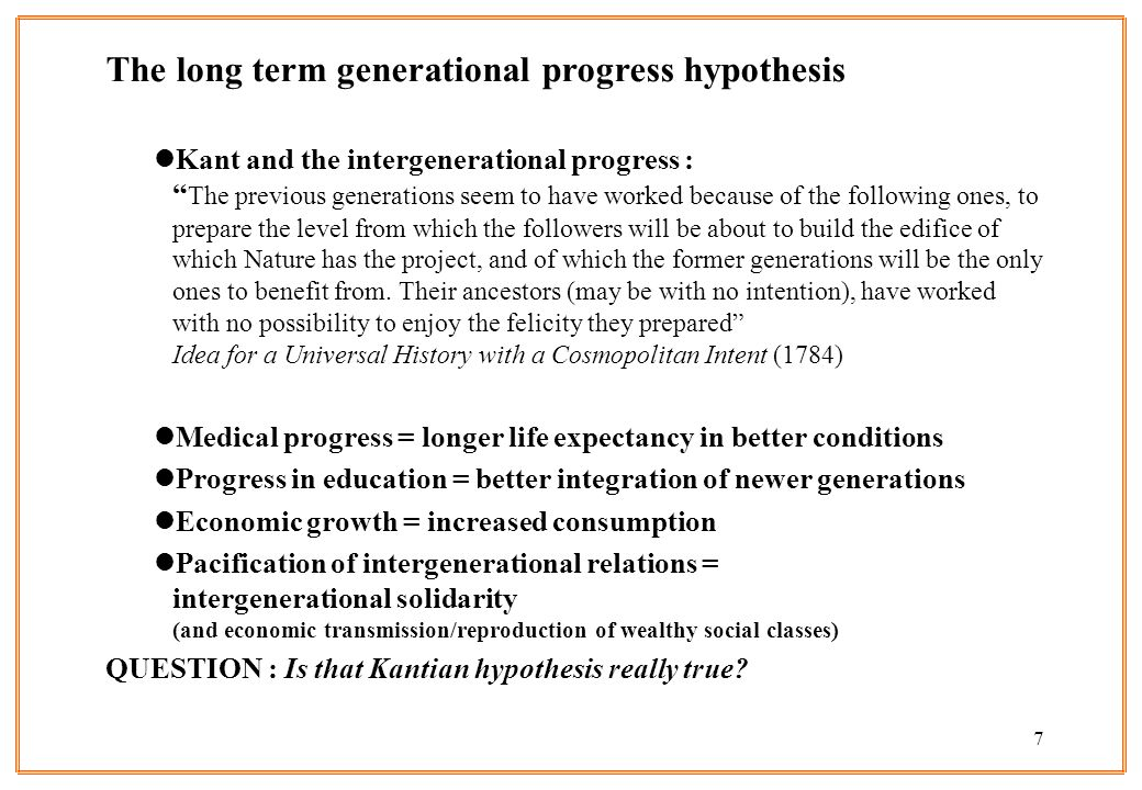 7 The long term generational progress hypothesis lKant and the intergenerational progress : The previous generations seem to have worked because of th