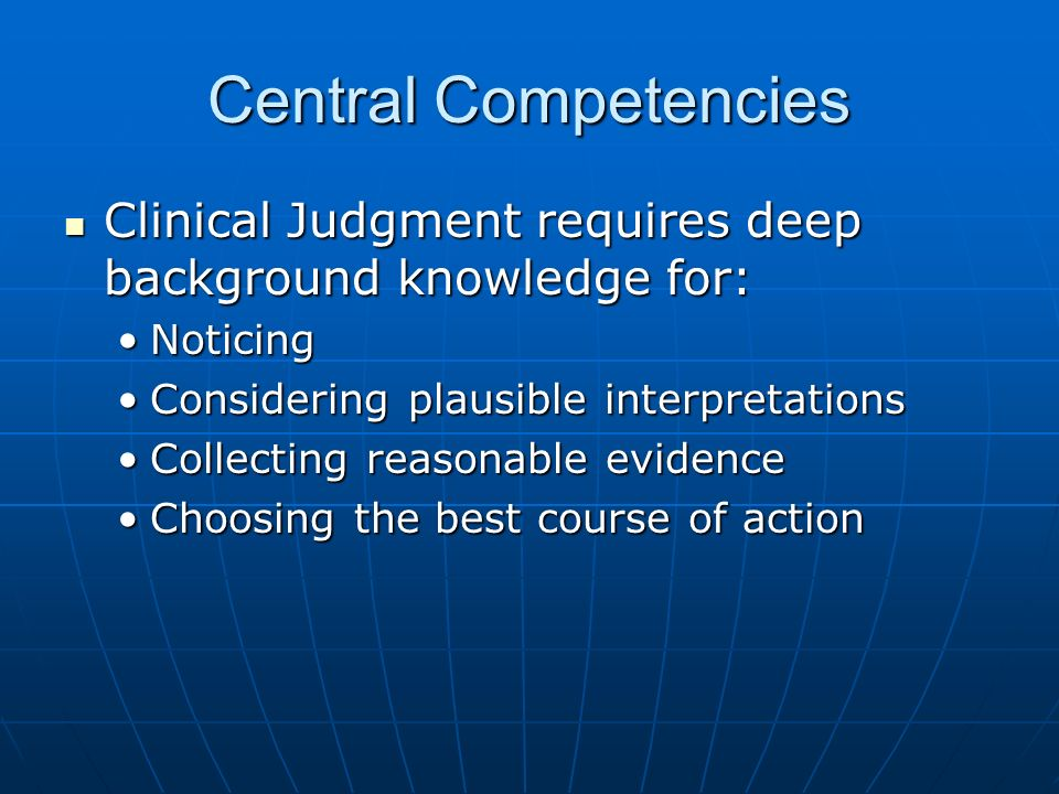 Central Competencies Clinical Judgment requires deep background knowledge for: Clinical Judgment requires deep background knowledge for: NoticingNotic