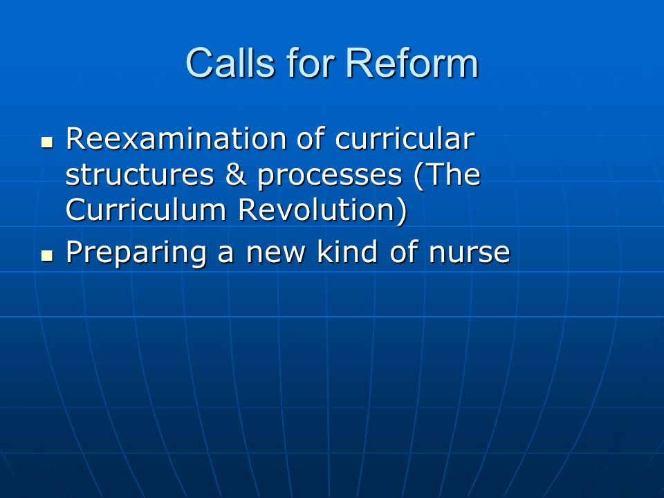 Calls for Reform Reexamination of curricular structures & processes (The Curriculum Revolution) Reexamination of curricular structures & processes (Th