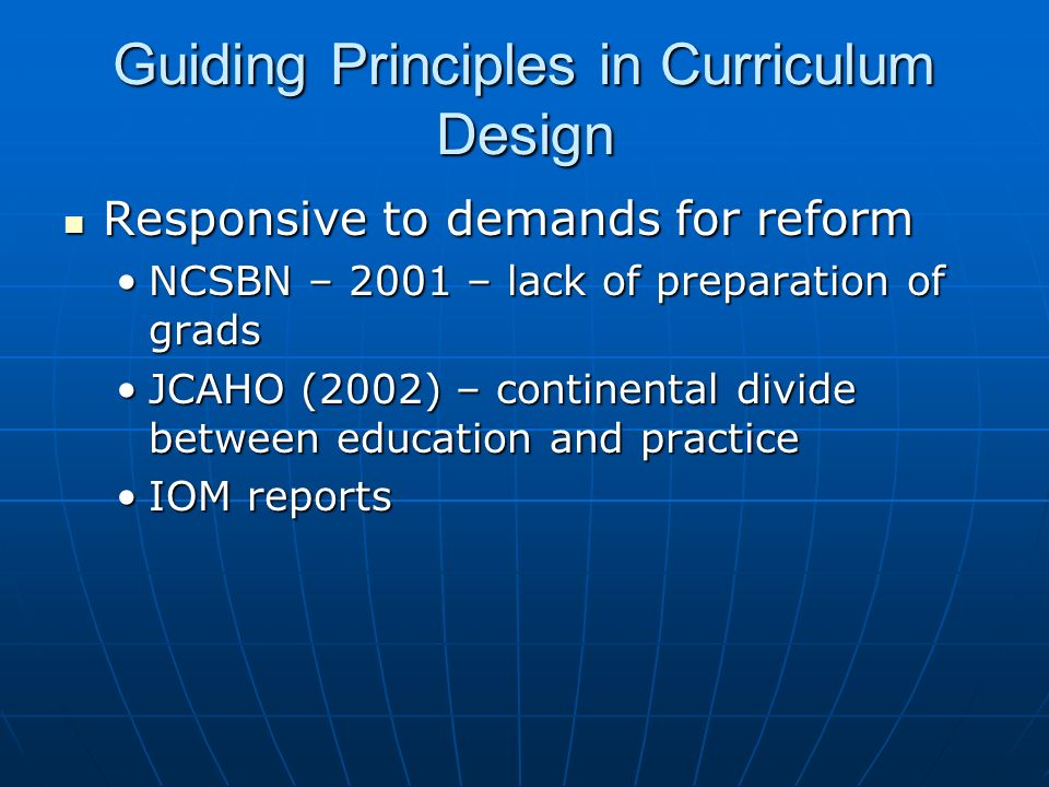 Guiding Principles in Curriculum Design Responsive to demands for reform Responsive to demands for reform NCSBN – 2001 – lack of preparation of gradsN