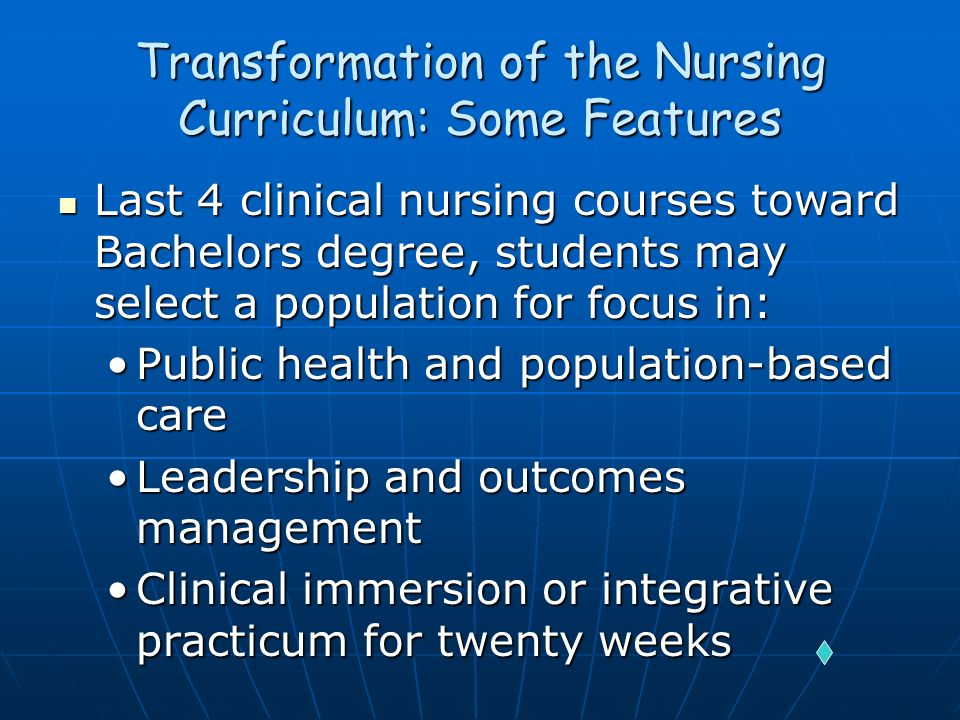 Transformation of the Nursing Curriculum: Some Features Last 4 clinical nursing courses toward Bachelors degree, students may select a population for