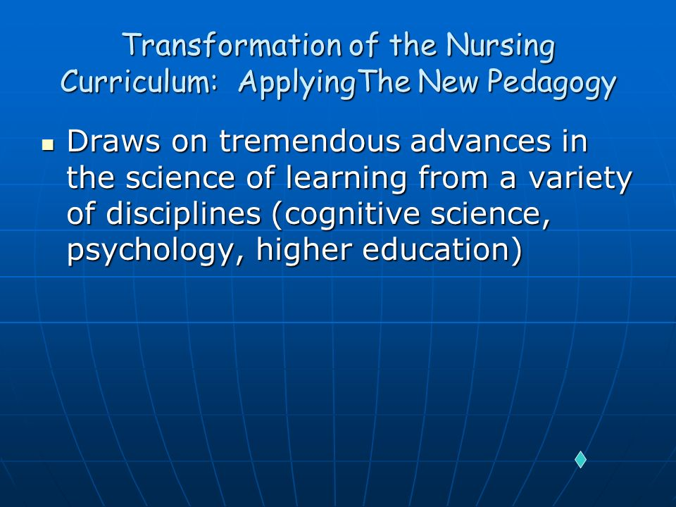 Transformation of the Nursing Curriculum: ApplyingThe New Pedagogy Draws on tremendous advances in the science of learning from a variety of disciplin