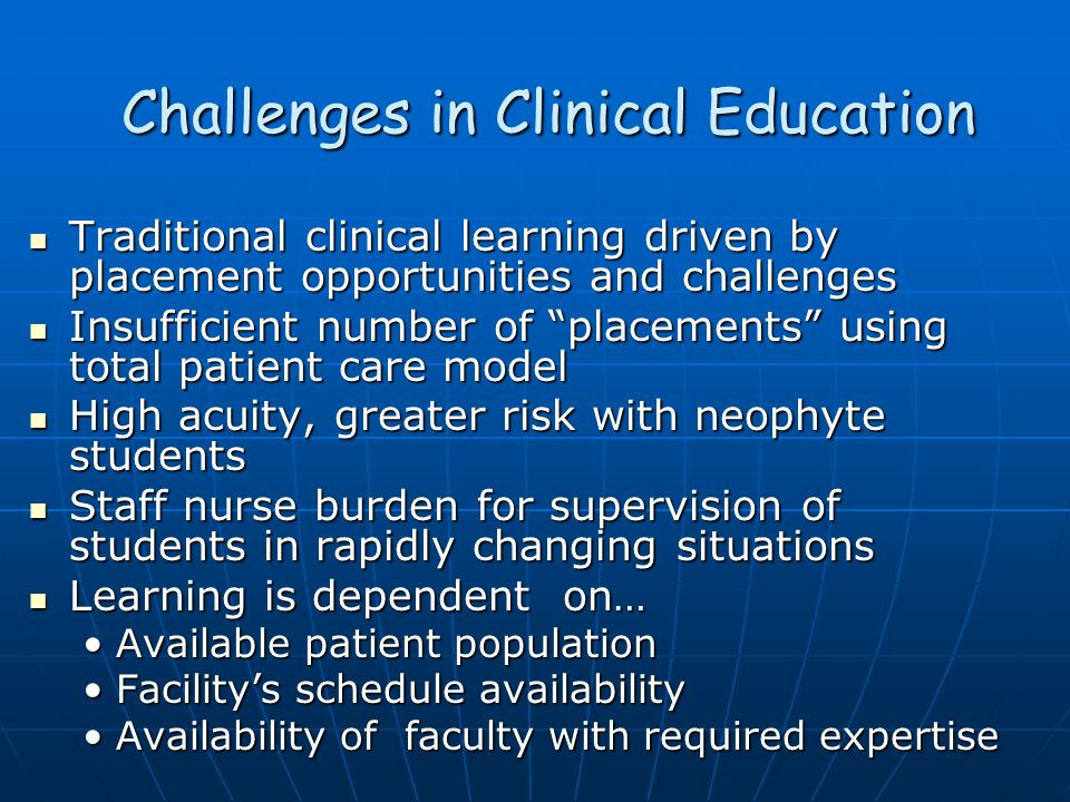 Challenges in Clinical Education Traditional clinical learning driven by placement opportunities and challenges Traditional clinical learning driven b