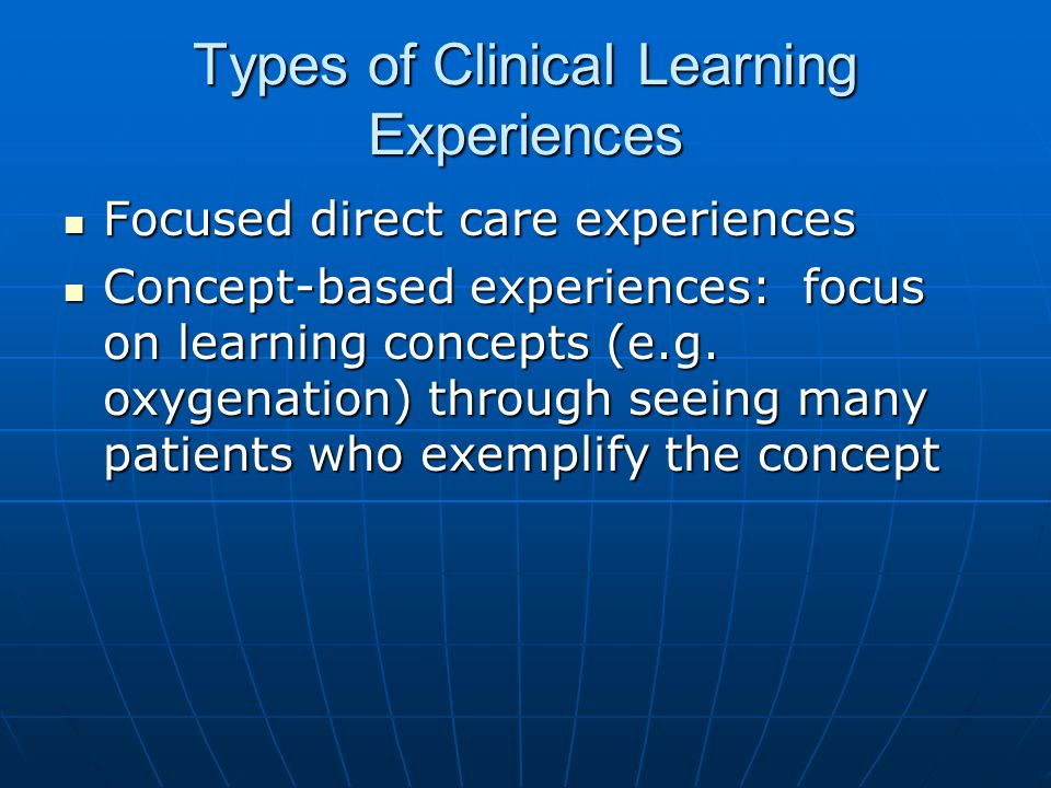 Types of Clinical Learning Experiences Focused direct care experiences Focused direct care experiences Concept-based experiences: focus on learning co
