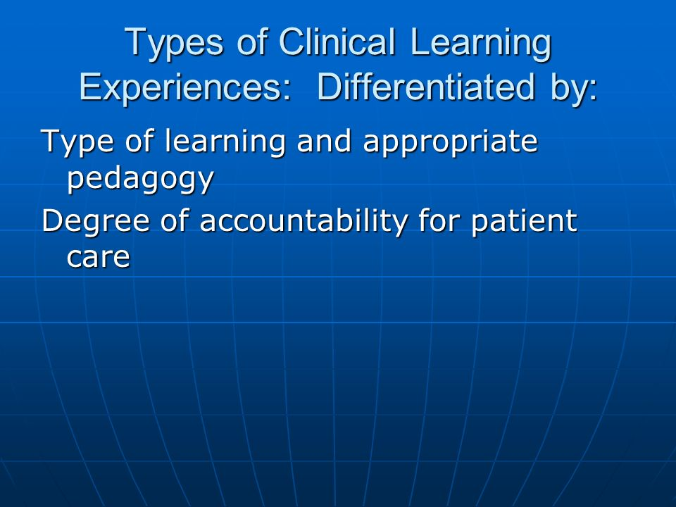 Types of Clinical Learning Experiences: Differentiated by: Type of learning and appropriate pedagogy Degree of accountability for patient care