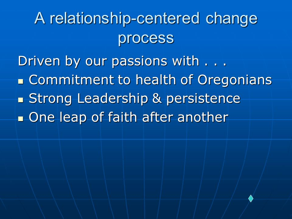 A relationship-centered change process Driven by our passions with... Commitment to health of Oregonians Commitment to health of Oregonians Strong Lea