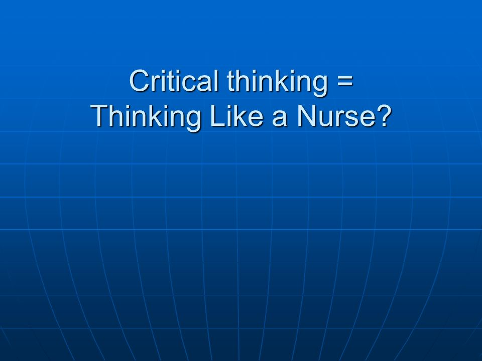 Critical thinking = Thinking Like a Nurse?