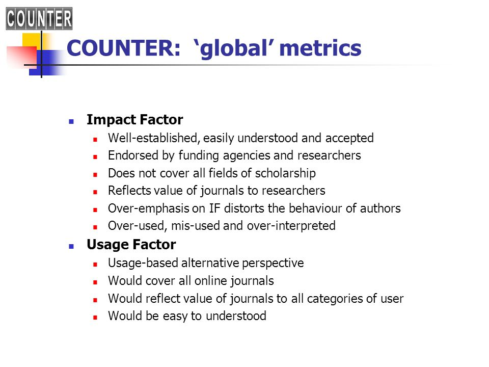 COUNTER: global metrics Impact Factor Well-established, easily understood and accepted Endorsed by funding agencies and researchers Does not cover all