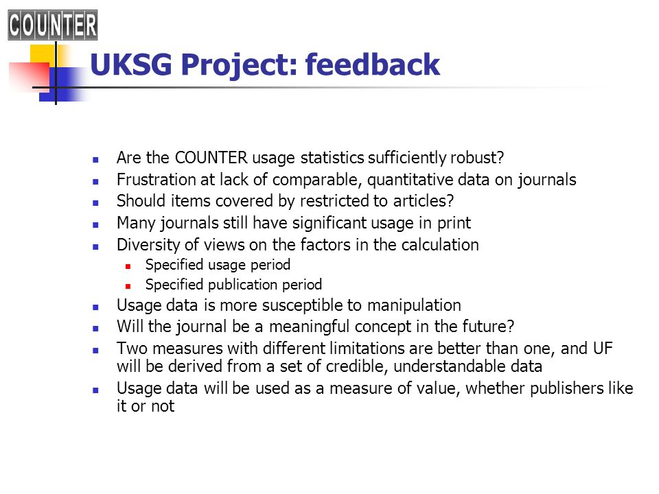 UKSG Project: feedback Are the COUNTER usage statistics sufficiently robust? Frustration at lack of comparable, quantitative data on journals Should i
