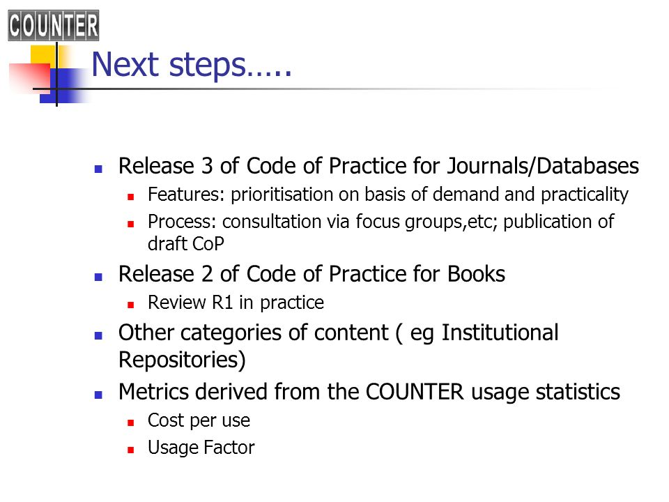 Next steps….. Release 3 of Code of Practice for Journals/Databases Features: prioritisation on basis of demand and practicality Process: consultation