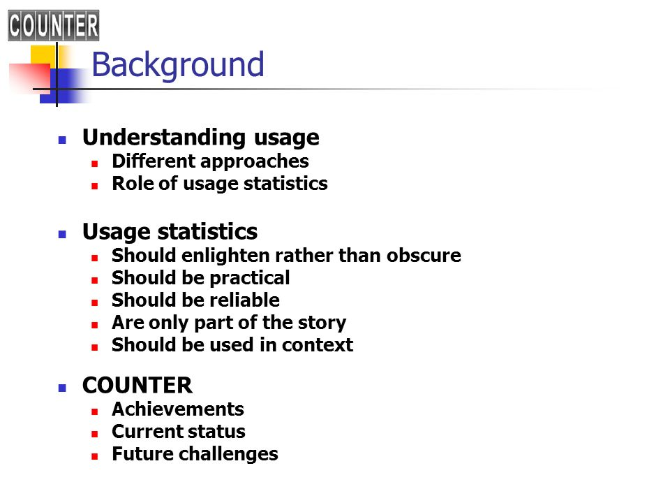Background Understanding usage Different approaches Role of usage statistics Usage statistics Should enlighten rather than obscure Should be practical