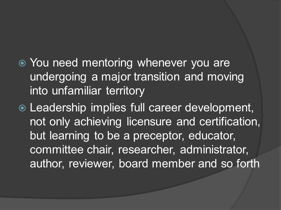 You need mentoring whenever you are undergoing a major transition and moving into unfamiliar territory Leadership implies full career development, not