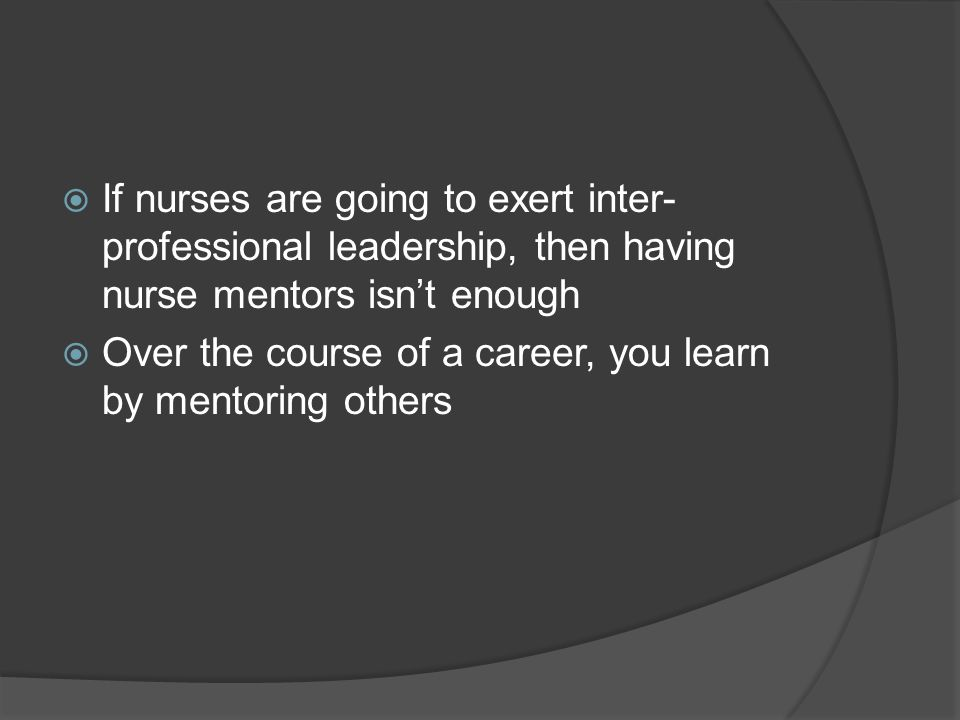 If nurses are going to exert inter- professional leadership, then having nurse mentors isnt enough Over the course of a career, you learn by mentoring